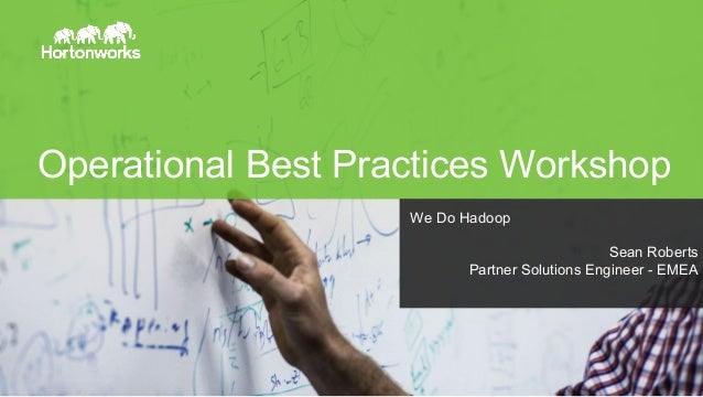 Page 1 © Hortonworks Inc. 2011 – 2015. All Rights Reserved Operational Best Practices Workshop We Do Hadoop Sean Roberts P...