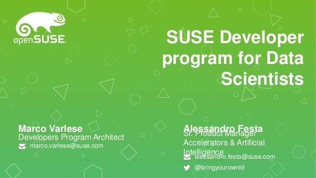 SUSE Developer program for Data Scientists Developers Program Architect Marco Varlese marco.varlese@suse.com Sr. Product M...