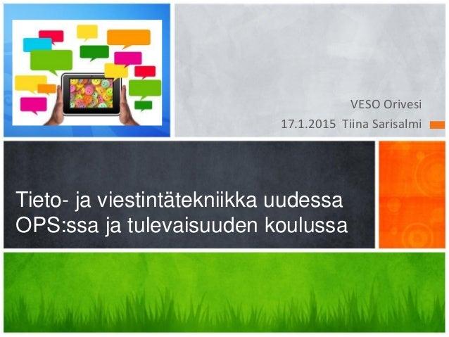 VESO Orivesi 17.1.2015 Tiina Sarisalmi Tieto- ja viestintätekniikka uudessa OPS:ssa ja tulevaisuuden koulussa