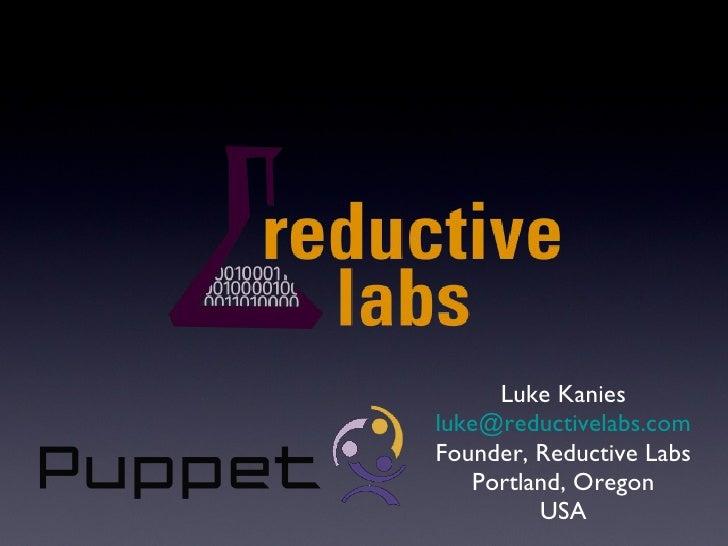 <ul><li>Luke Kanies </li></ul><ul><li>[email_address] </li></ul><ul><li>Founder, Reductive Labs </li></ul><ul><li>Portland...