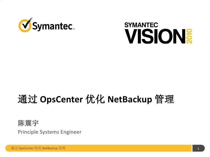 通过 OpsCenter 优化 NetBackup 管理   陈震宇   Principle Systems Engineer通过 OpsCenter 优化 NetBackup 管理      1