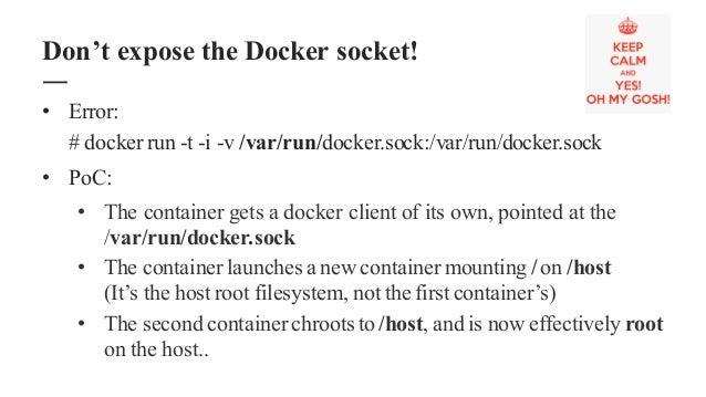 • Error: # docker run -t -i -v /var/run/docker.sock:/var/run/docker.sock • PoC: • The container gets a docker client of it...