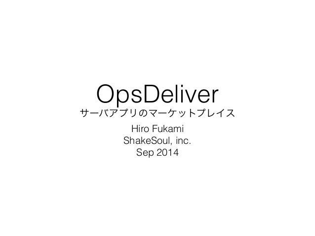 OpsDeliver  サーバアプリのマーケットプレイス  Hiro Fukami  ShakeSoul, inc.  Sep 2014