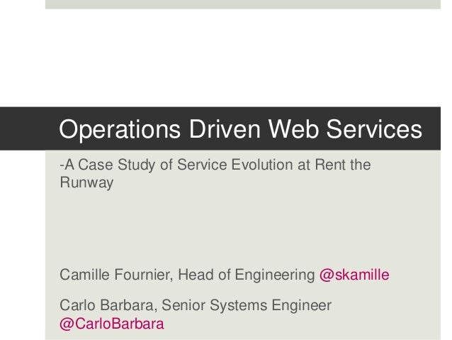 Operations Driven Web Services -A Case Study of Service Evolution at Rent the Runway Camille Fournier, Head of Engineering...
