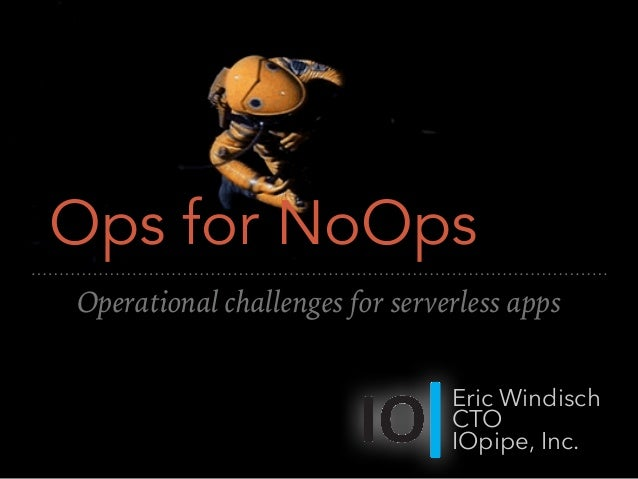 Ops for NoOps Operational challenges for serverless apps Eric Windisch CTO IOpipe, Inc.