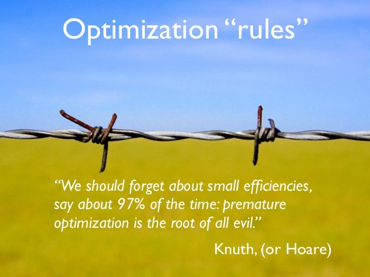 "Optimization ""rules""     ""We should forget about small efficiencies, say about 97% of the time: premature optimization is t..."