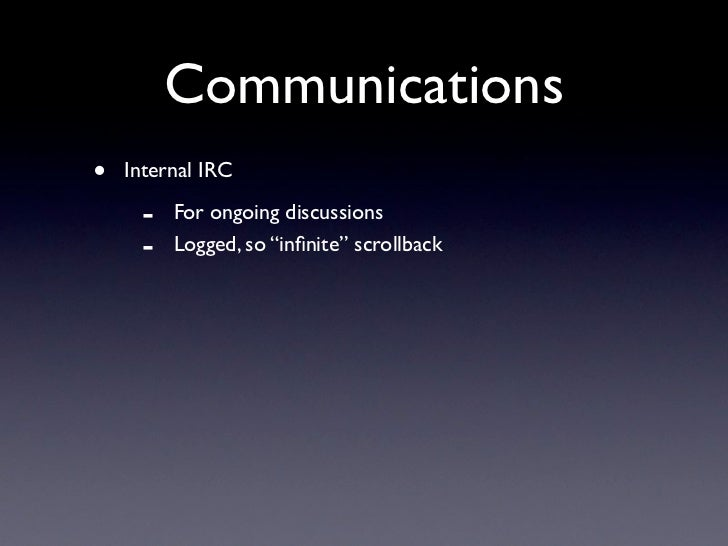 "Communications •   Internal IRC       -   For ongoing discussions      -   Logged, so ""infinite"" scrollback"