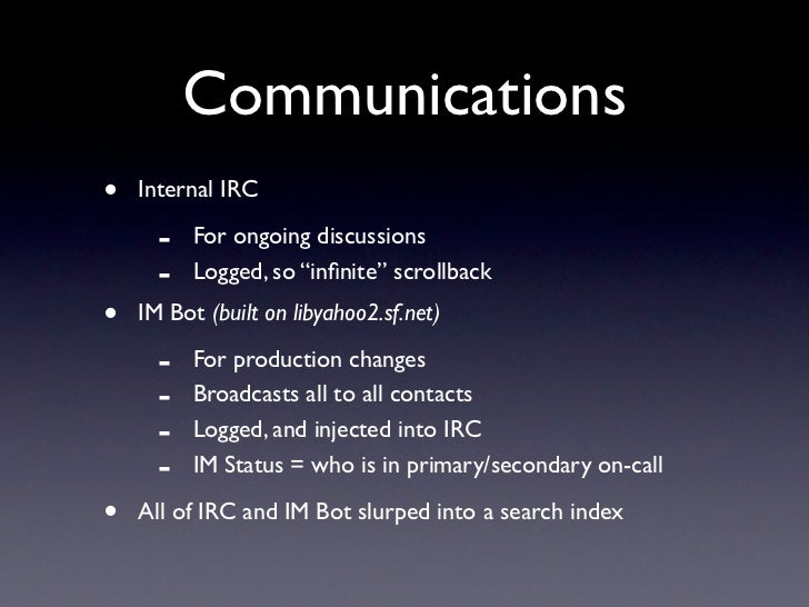"Communications •   Internal IRC        -   For ongoing discussions       -   Logged, so ""infinite"" scrollback •   IM Bot (b..."