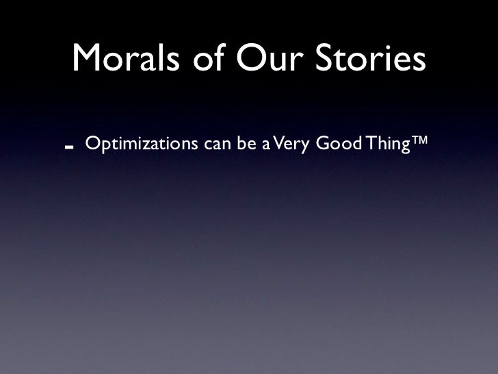 Morals of Our Stories  -   Optimizations can be a Very Good Thing™ -   Weigh time spent optimizing against     expected ga...