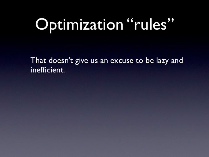 "Optimization ""rules""  That doesn't give us an excuse to be lazy and inefficient."