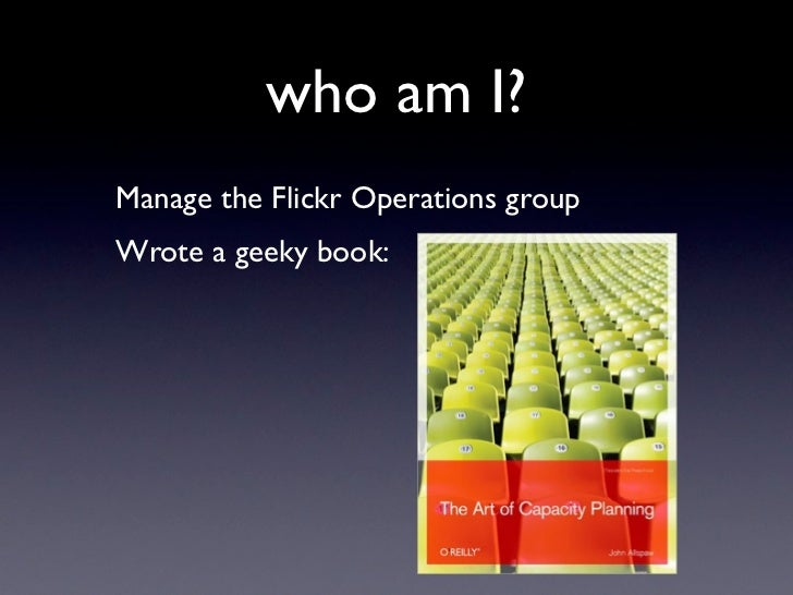 who am I? Manage the Flickr Operations group Wrote a geeky book: