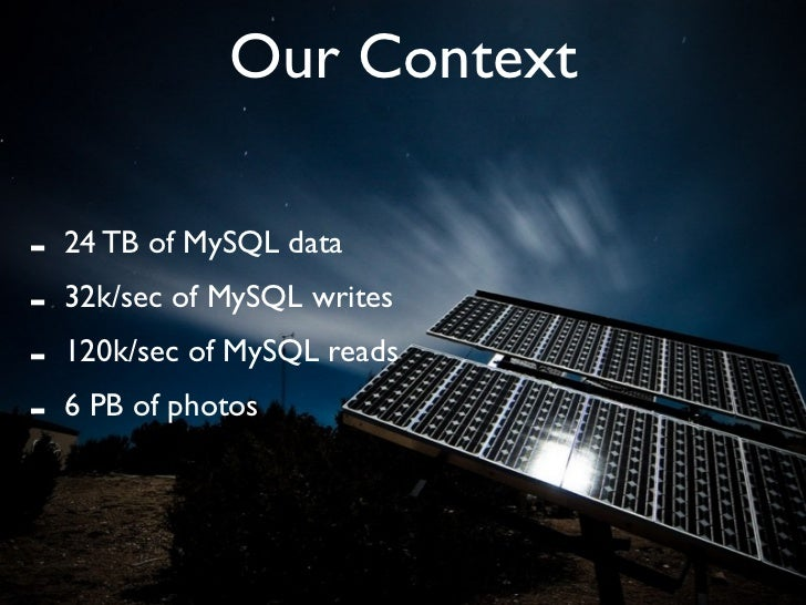 Our Context  -   24 TB of MySQL data -   32k/sec of MySQL writes -   120k/sec of MySQL reads -   6 PB of photos