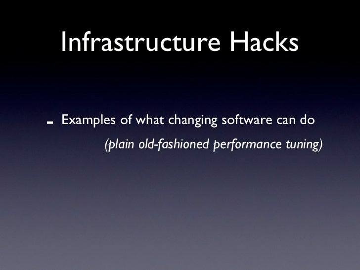 Infrastructure Hacks  -   Examples of what changing software can do           (plain old-fashioned performance tuning)