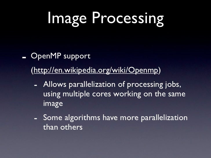 Image Processing  -   OpenMP support     (http://en.wikipedia.org/wiki/Openmp)     - Allows parallelization of processing ...