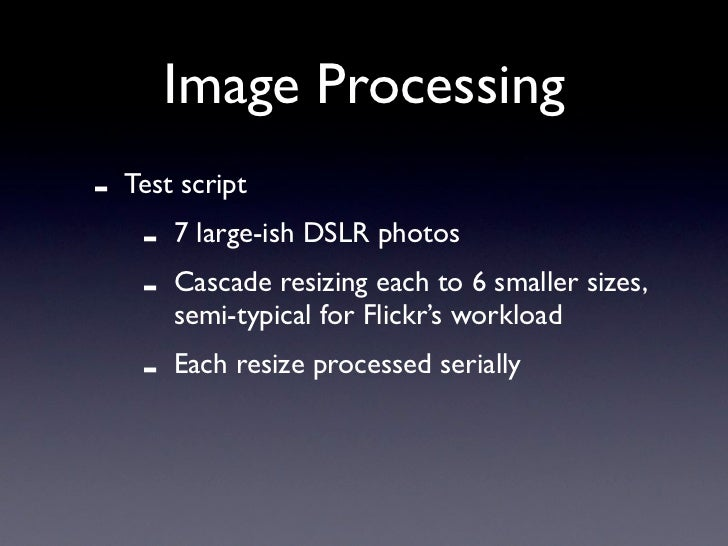 Image Processing -   Test script      -   7 large-ish DSLR photos      -   Cascade resizing each to 6 smaller sizes,      ...