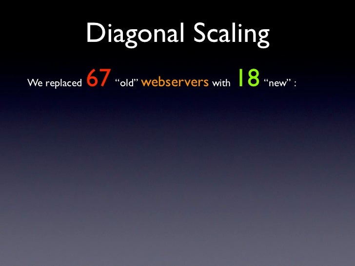 "Diagonal Scaling               67 ""old"" webservers with 18 ""new"" : We replaced"