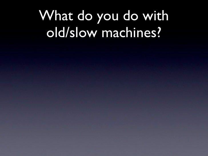What do you do with old/slow machines?