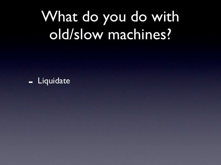 What do you do with     old/slow machines?  -   Liquidate