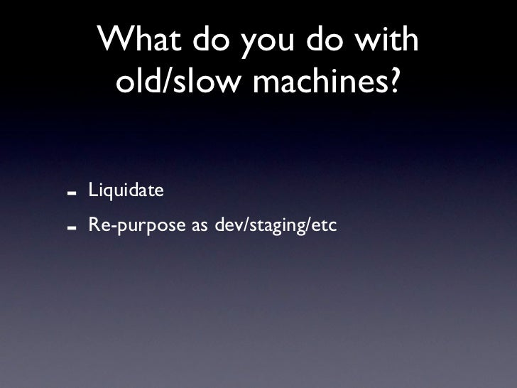 What do you do with     old/slow machines?  -   Liquidate -   Re-purpose as dev/staging/etc