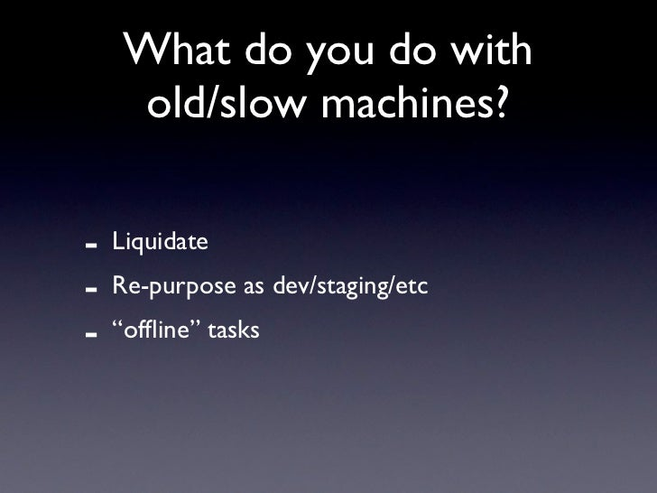 "What do you do with     old/slow machines?  -   Liquidate -   Re-purpose as dev/staging/etc -   ""offline"" tasks"