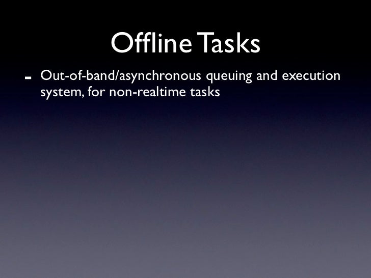 Offline Tasks -   Out-of-band/asynchronous queuing and execution     system, for non-realtime tasks