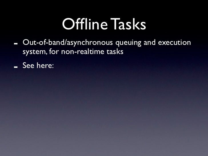Offline Tasks -   Out-of-band/asynchronous queuing and execution     system, for non-realtime tasks -   See here: