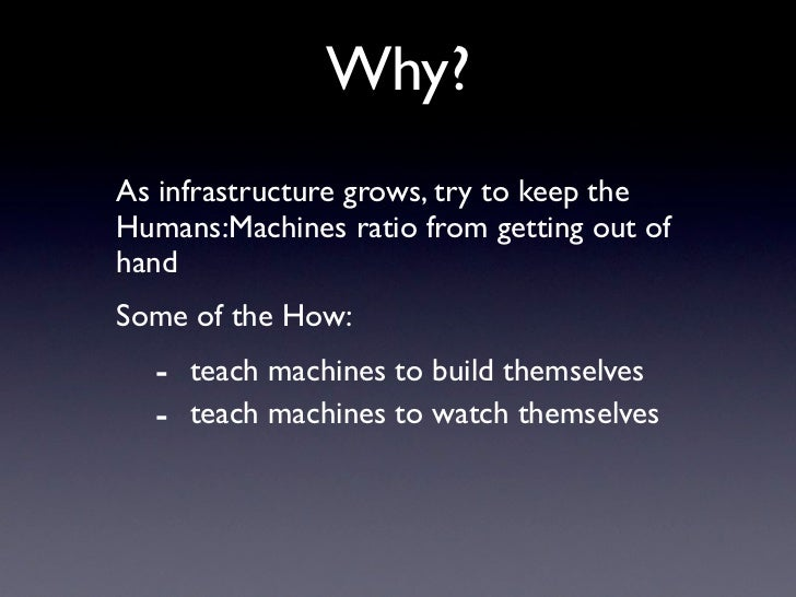 Why? As infrastructure grows, try to keep the Humans:Machines ratio from getting out of hand Some of the How:   - teach ma...