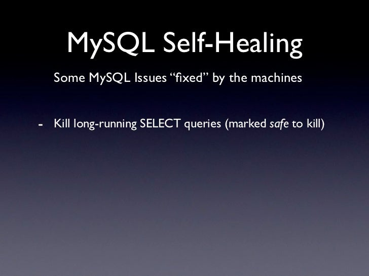 "MySQL Self-Healing    Some MySQL Issues ""fixed"" by the machines   - Kill long-running SELECT queries (marked safe to kill)"