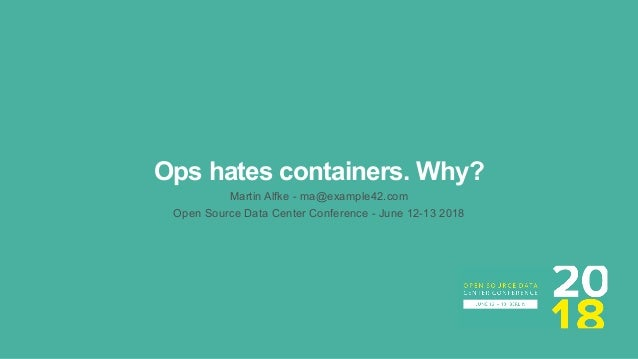 Ops hates containers. Why? Martin Alfke - ma@example42.com Open Source Data Center Conference - June 12-13 2018
