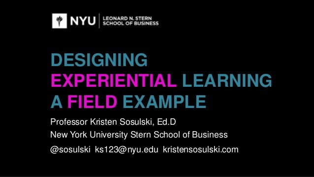 DESIGNING EXPERIENTIAL LEARNING A FIELD EXAMPLE Professor Kristen Sosulski, Ed.D New York University Stern School of Busin...