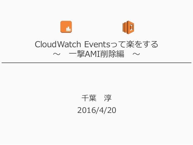 CloudWatch Eventsって楽をする ~ 一撃AMI削除編 ~ 千葉 淳 2016/4/20