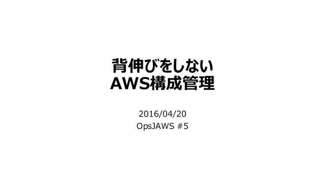 背伸びをしない AWS構成管理 2016/04/20 OpsJAWS #5