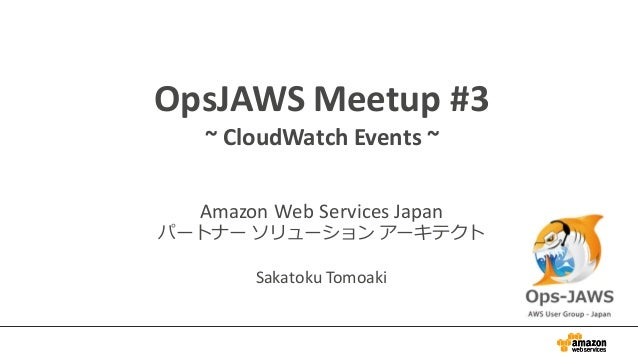 OpsJAWS Meetup	   #3 ~	   CloudWatch Events	   ~ Amazon	   Web	   Services	   Japan パートナー ソリューション アーキテクト Sakatoku Tomoaki