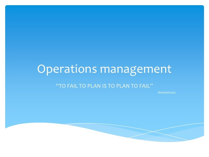 "Operations management  ""TO FAIL TO PLAN IS TO PLAN TO FAIL""                                         Anonymous"