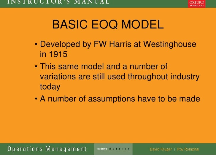 BASIC EOQ MODEL• Developed by FW Harris at Westinghouse  in 1915• This same model and a number of  variations are still us...
