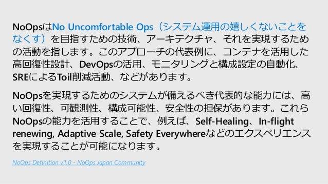 NoOpsはNo Uncomfortable Ops(システム運用の嬉しくないことを なくす)を目指すための技術、アーキテクチャ、それを実現するため の活動を指します。このアプローチの代表例に、コンテナを活用した 高回復性設計、DevOpsの活...