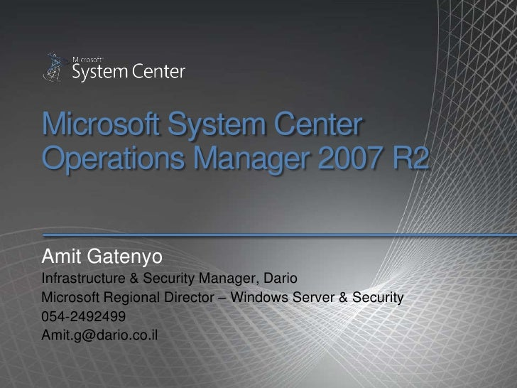 Microsoft System Center Operations Manager 2007 R2<br />Amit Gatenyo<br />Infrastructure & Security Manager, Dario<br />Mi...