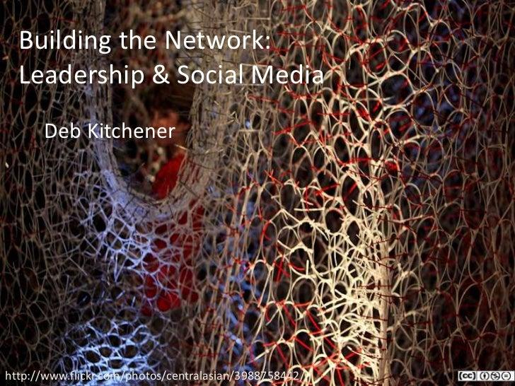 Building the Network:  Leadership & Social Media<br />Deb Kitchener<br />http://www.flickr.com/photos/centralasian/398875...