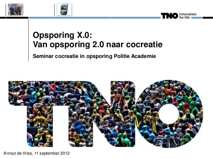 Opsporing X.0:              Van opsporing 2.0 naar cocreatie              Seminar cocreatie in opsporing Politie AcademieA...