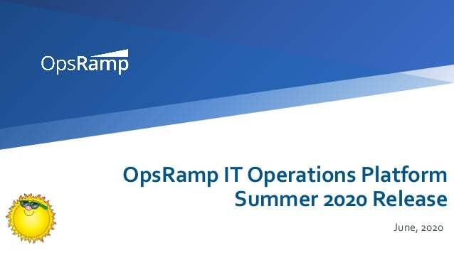 OpsRamp IT Operations Platform Summer 2020 Release June, 2020