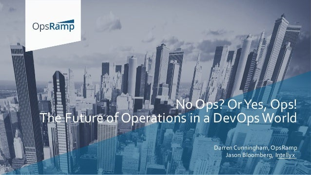 Darren Cunningham, OpsRamp Jason Bloomberg, Intellyx No Ops? OrYes, Ops! The Future of Operations in a DevOpsWorld