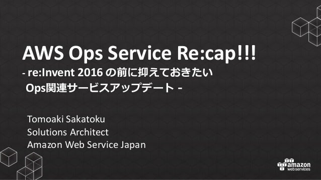 AWS	   Ops	   Service	   Re:cap!!! -­‐ re:Invent 2016	   の前に抑えておきたい Ops関連サービスアップデート -‐‑‒ Tomoaki Sakatoku Solutions	   Arc...
