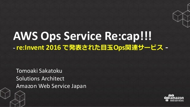 AWS	   Ops	   Service	   Re:cap!!! -­‐ re:Invent 2016	   で発表された⽬目⽟玉Ops関連サービス -‐‑‒ Tomoaki Sakatoku Solutions	   Architect ...
