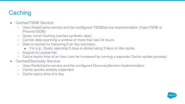 Caching ● CachedTSDB Service: ○ Uses RedisCache service and the configured TSDBService implementation (OpenTSDB or Phoenix...