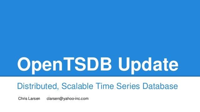 OpenTSDB Update Distributed, Scalable Time Series Database Chris Larsen clarsen@yahoo-inc.com