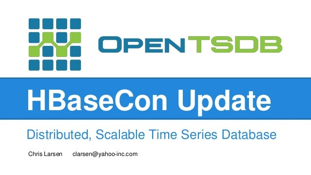HBaseCon Update Distributed, Scalable Time Series Database Chris Larsen clarsen@yahoo-inc.com