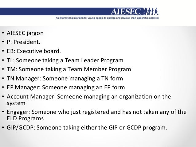 • AIESEC jargon • P: President. • EB: Executive board. • TL: Someone taking a Team Leader Program • TM: Someone taking a T...