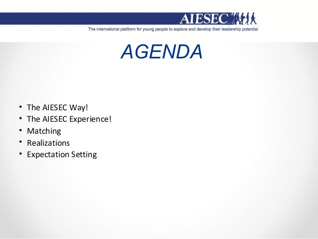 AGENDA • The AIESEC Way! • The AIESEC Experience! • Matching • Realizations • Expectation Setting
