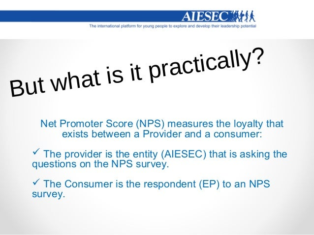So it's aSURVEY  NPS is based on a direct question: How likely are you to recommend our company/product/service to your ...