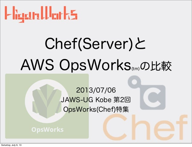 Chef(Server)と AWS OpsWorks(tm)の比較 2013/07/06 JAWS-UG Kobe 第2回 OpsWorks(Chef)特集 Saturday, July 6, 13